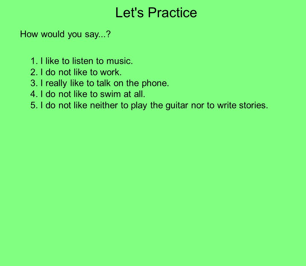 Let s Practice How would you say... 1. I like to listen to music.