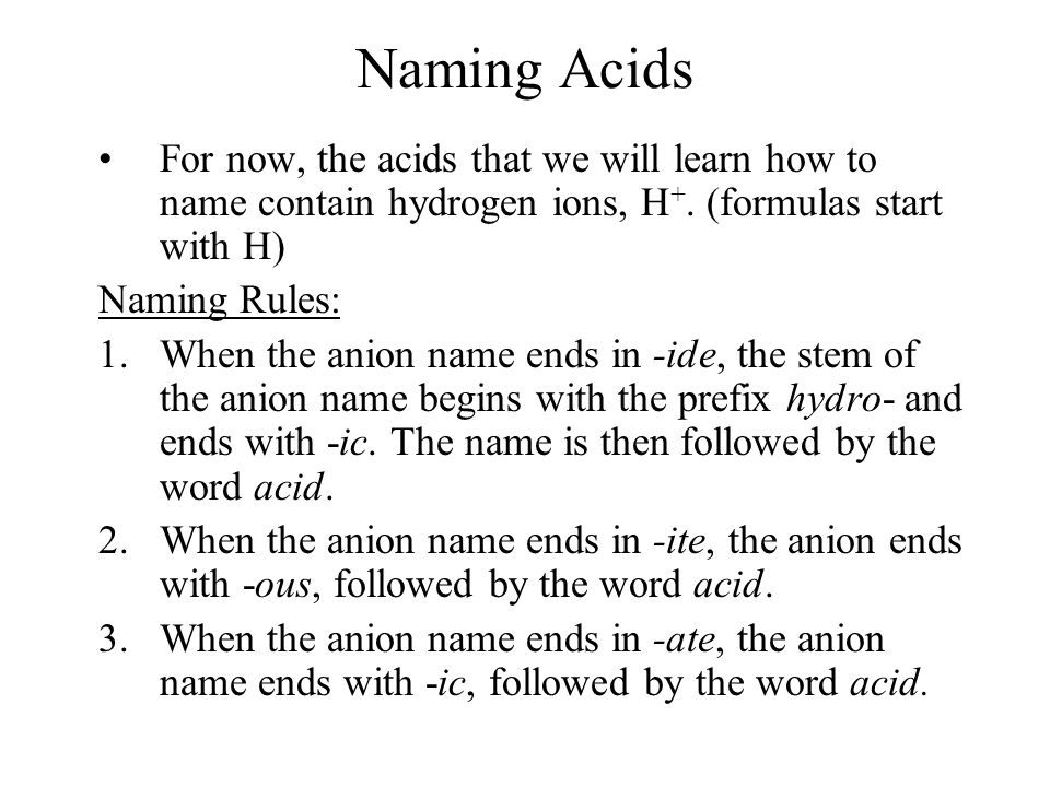 Naming Acids For now, the acids that we will learn how to name contain hydrogen ions, H+. (formulas start with H)