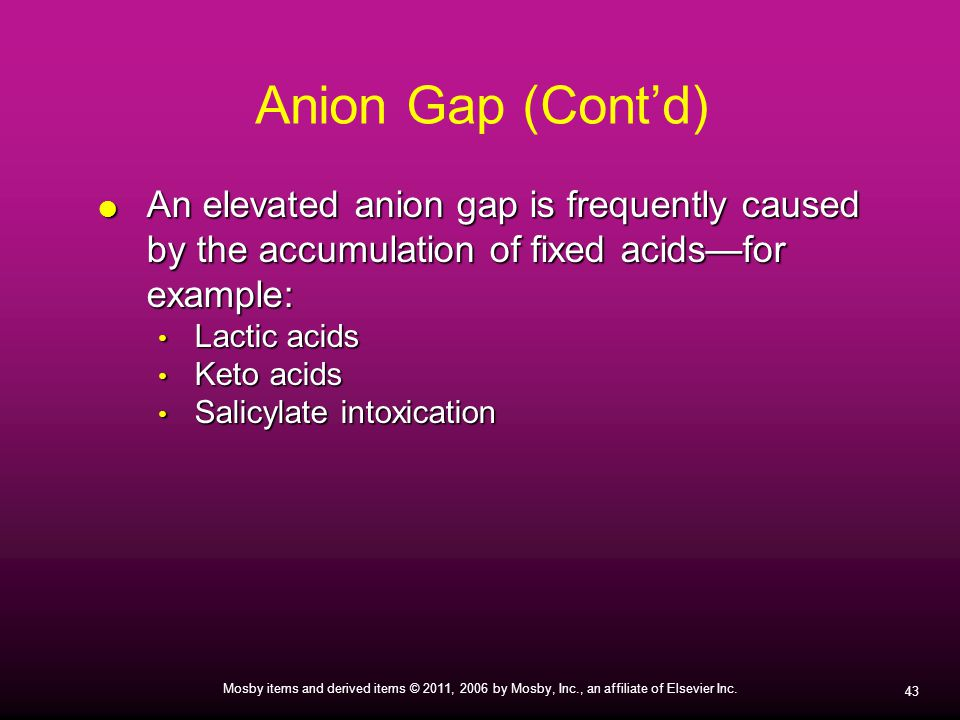 Anion Gap (Cont'd) An elevated anion gap is frequently caused by the accumulation of fixed acids—for example:
