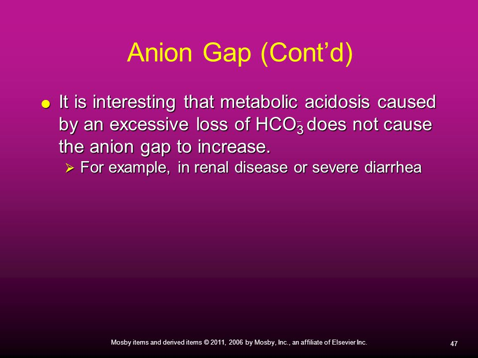 Anion Gap (Cont'd) It is interesting that metabolic acidosis caused by an excessive loss of HCO3 does not cause the anion gap to increase.