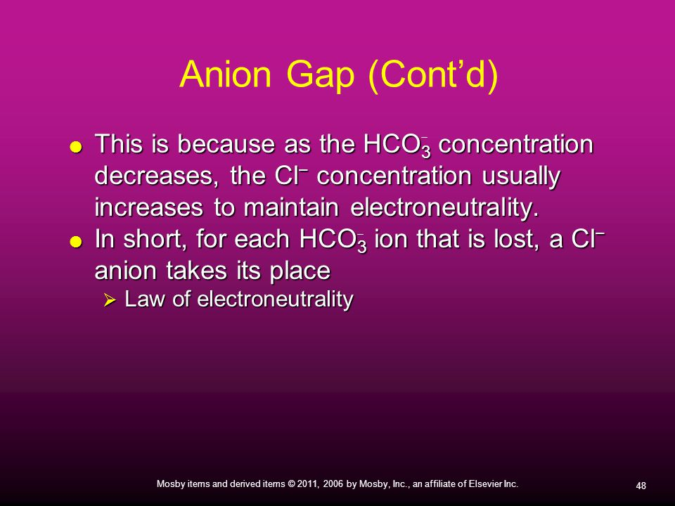 Anion Gap (Cont'd) This is because as the HCO3 concentration decreases, the Cl− concentration usually increases to maintain electroneutrality.