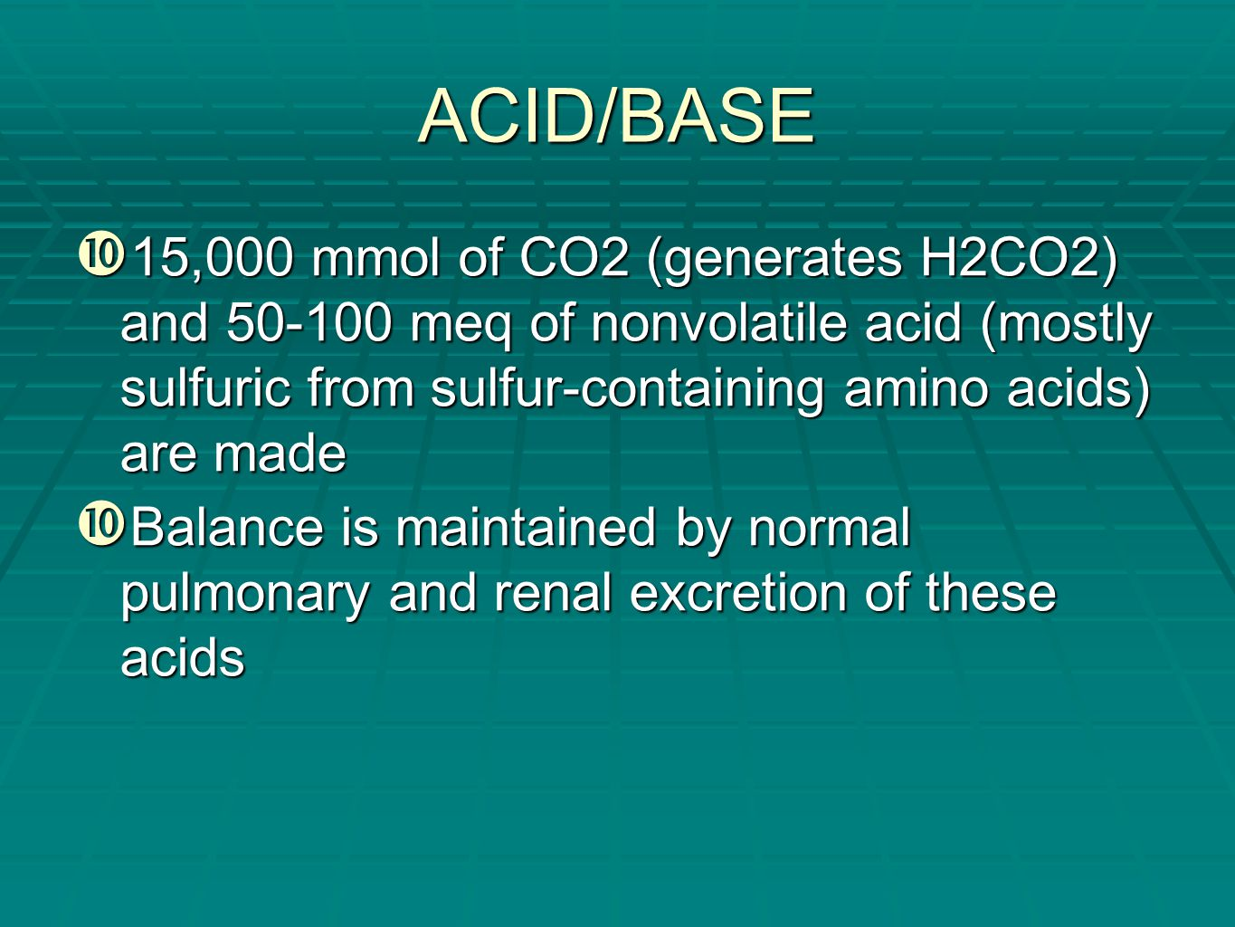 ACID/BASE 15,000 mmol of CO2 (generates H2CO2) and 50-100 meq of nonvolatile acid (mostly sulfuric from sulfur-containing amino acids) are made.
