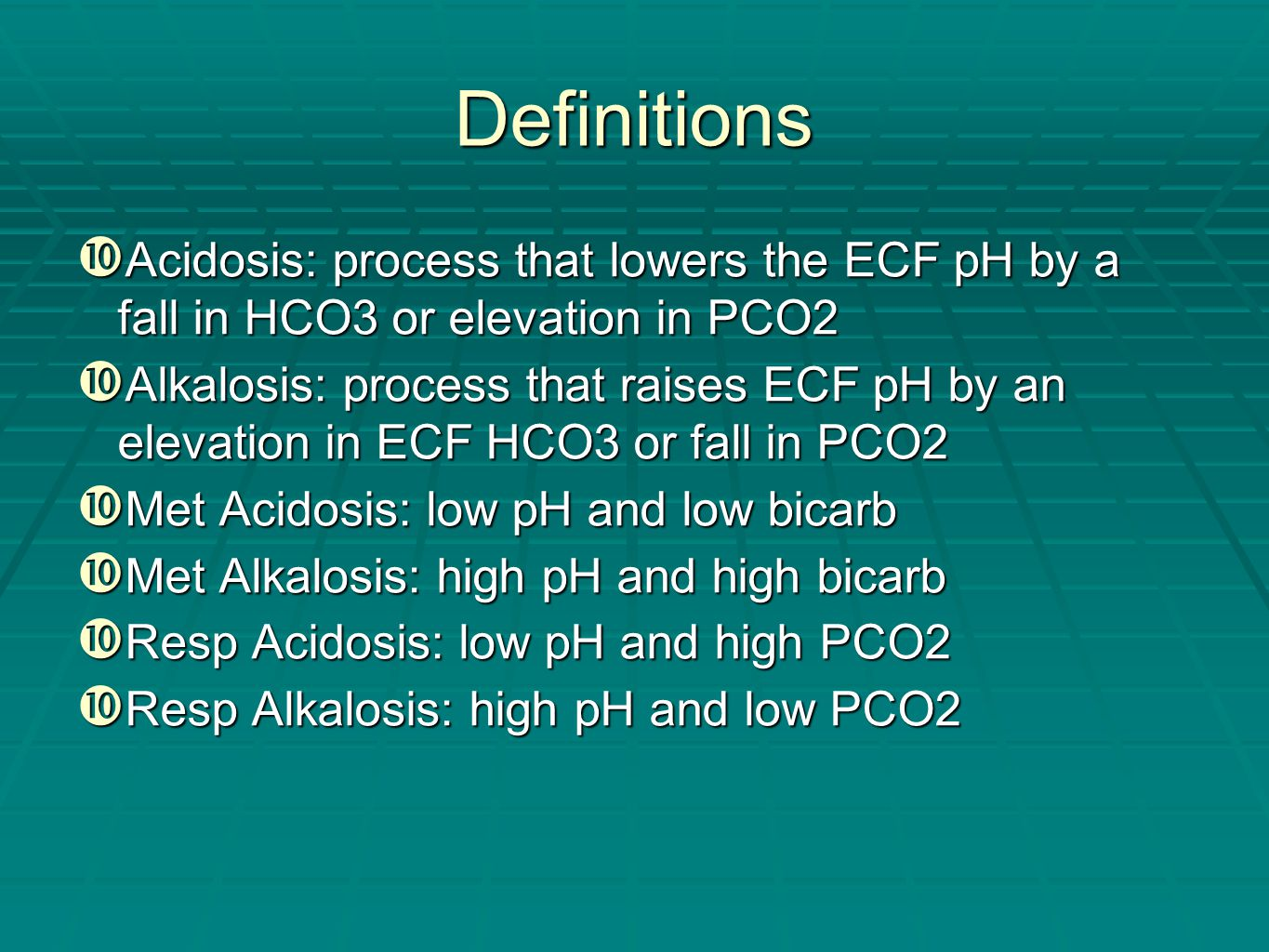 Definitions Acidosis: process that lowers the ECF pH by a fall in HCO3 or elevation in PCO2.