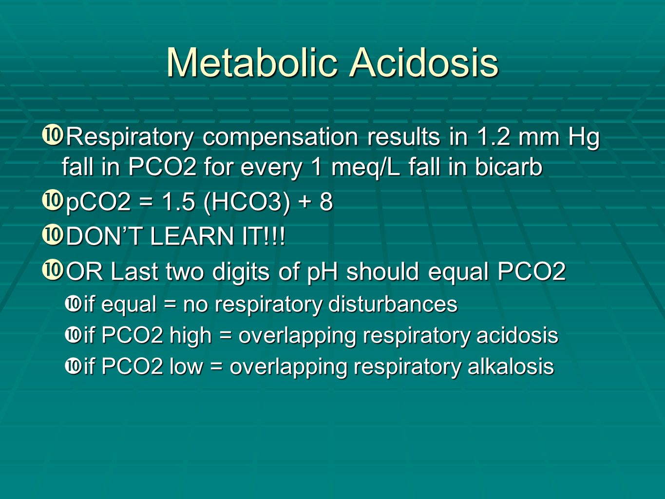 Metabolic Acidosis Respiratory compensation results in 1.2 mm Hg fall in PCO2 for every 1 meq/L fall in bicarb.