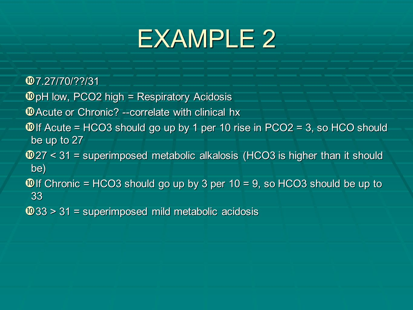 EXAMPLE 2 7.27/70/ /31 pH low, PCO2 high = Respiratory Acidosis