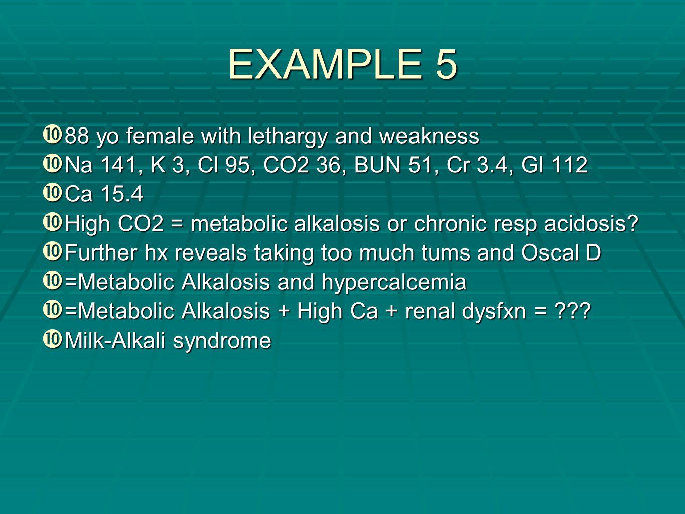 EXAMPLE 5 88 yo female with lethargy and weakness