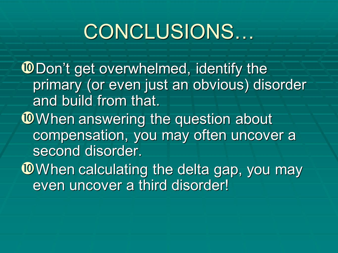 CONCLUSIONS… Don't get overwhelmed, identify the primary (or even just an obvious) disorder and build from that.