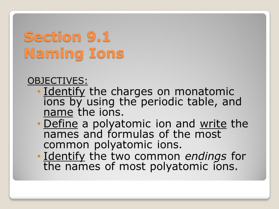 Section 9.1 Naming Ions OBJECTIVES: Identify the charges on monatomic ions by using the periodic table, and name the ions.