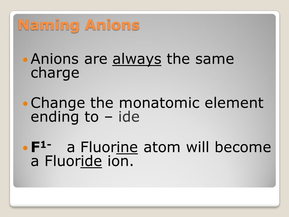 Naming Anions Anions are always the same charge. Change the monatomic element ending to – ide.