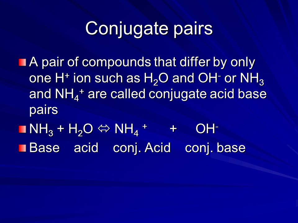 Conjugate pairs A pair of compounds that differ by only one H+ ion such as H2O and OH- or NH3 and NH4+ are called conjugate acid base pairs.