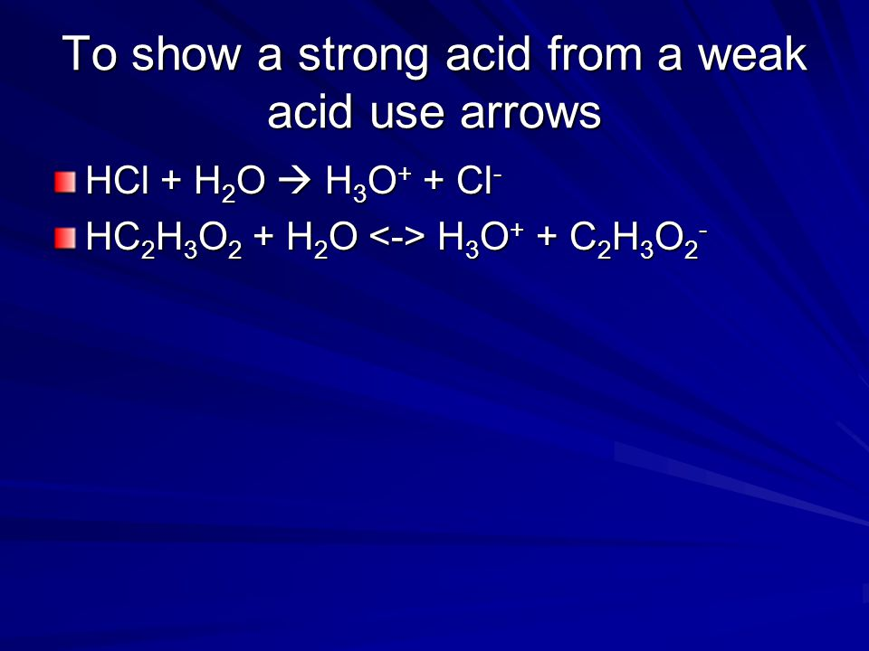 To show a strong acid from a weak acid use arrows