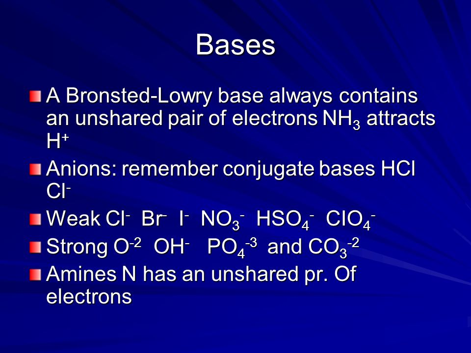 Bases A Bronsted-Lowry base always contains an unshared pair of electrons NH3 attracts H+ Anions: remember conjugate bases HCl Cl-