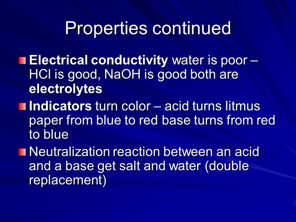 Properties continued Electrical conductivity water is poor – HCl is good, NaOH is good both are electrolytes.
