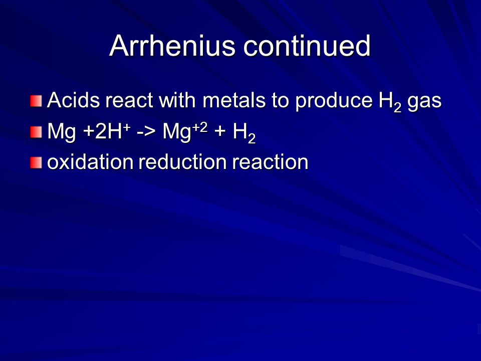 Arrhenius continued Acids react with metals to produce H2 gas