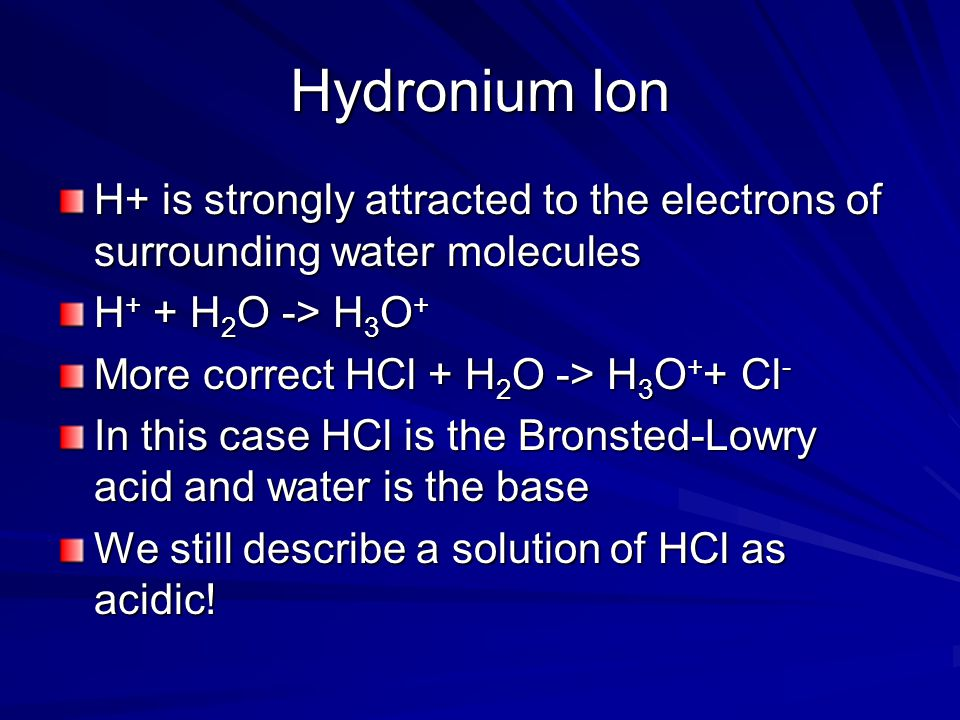 Hydronium Ion H+ is strongly attracted to the electrons of surrounding water molecules. H+ + H2O -> H3O+