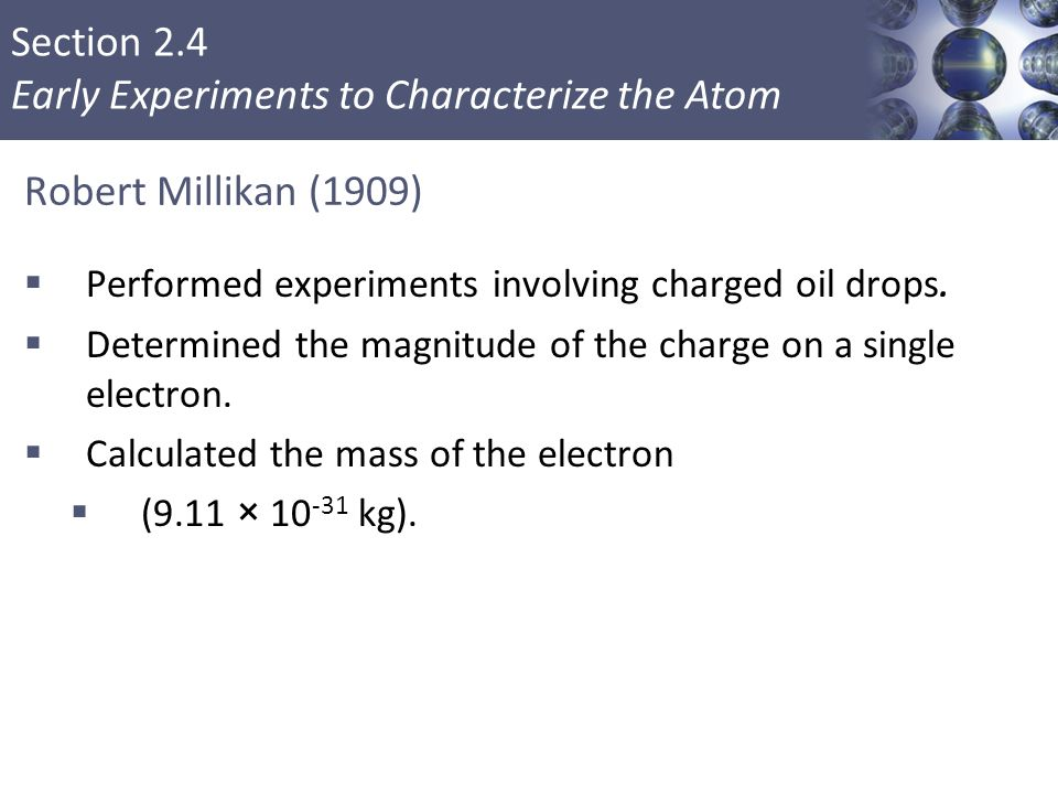 Robert Millikan (1909) Performed experiments involving charged oil drops. Determined the magnitude of the charge on a single electron.