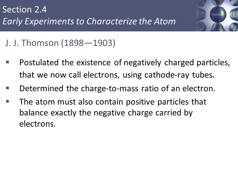 J. J. Thomson (1898—1903) Postulated the existence of negatively charged particles, that we now call electrons, using cathode-ray tubes.