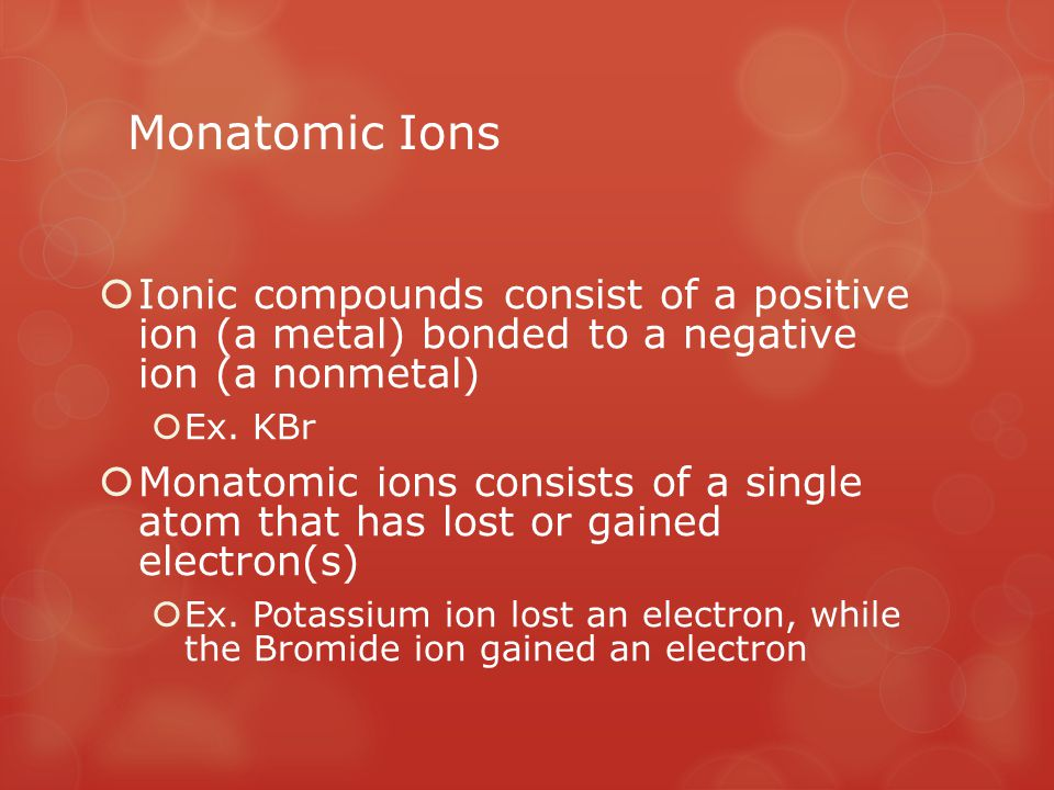 Monatomic Ions Ionic compounds consist of a positive ion (a metal) bonded to a negative ion (a nonmetal)