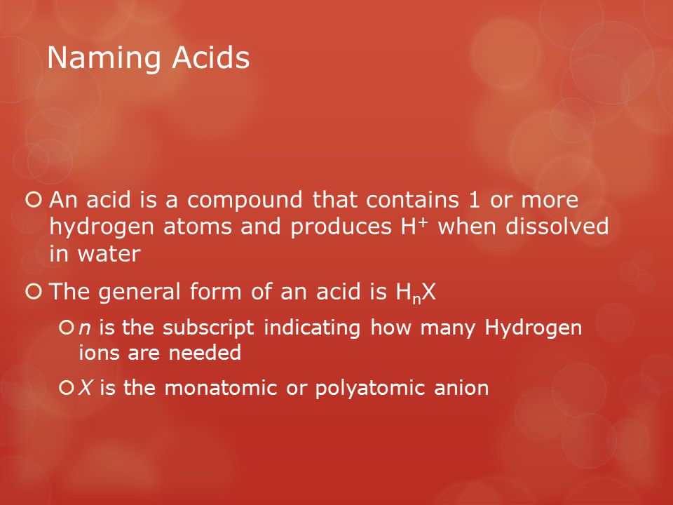 Naming Acids An acid is a compound that contains 1 or more hydrogen atoms and produces H+ when dissolved in water.