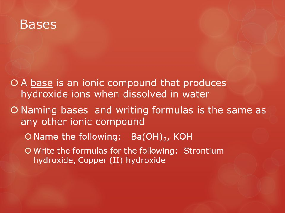 Bases A base is an ionic compound that produces hydroxide ions when dissolved in water.