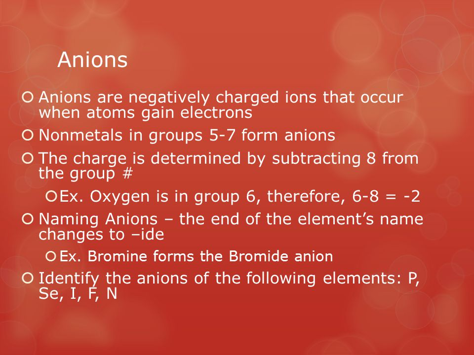 Anions Anions are negatively charged ions that occur when atoms gain electrons. Nonmetals in groups 5-7 form anions.