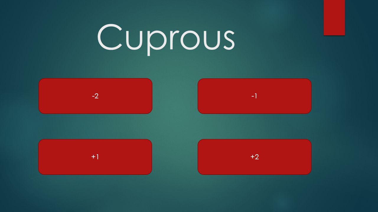 Cuprous -2 -1 +1 +2