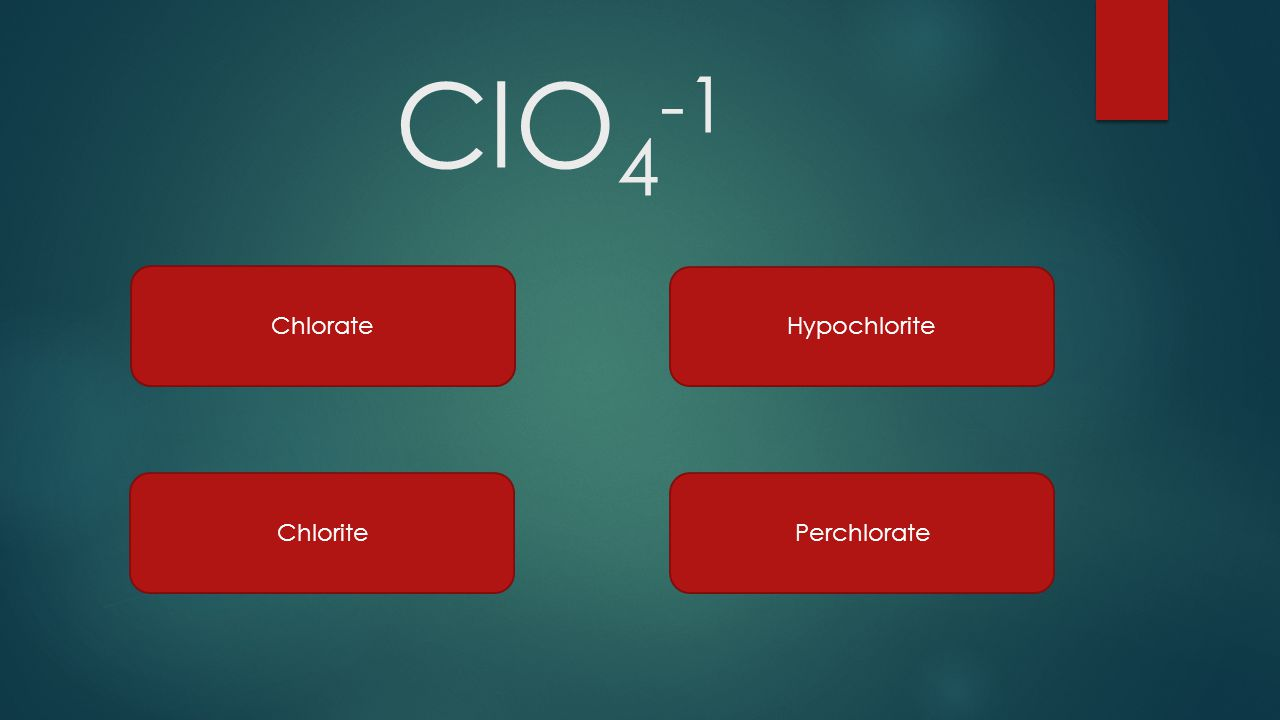 ClO4-1 Chlorate Hypochlorite Chlorite Perchlorate