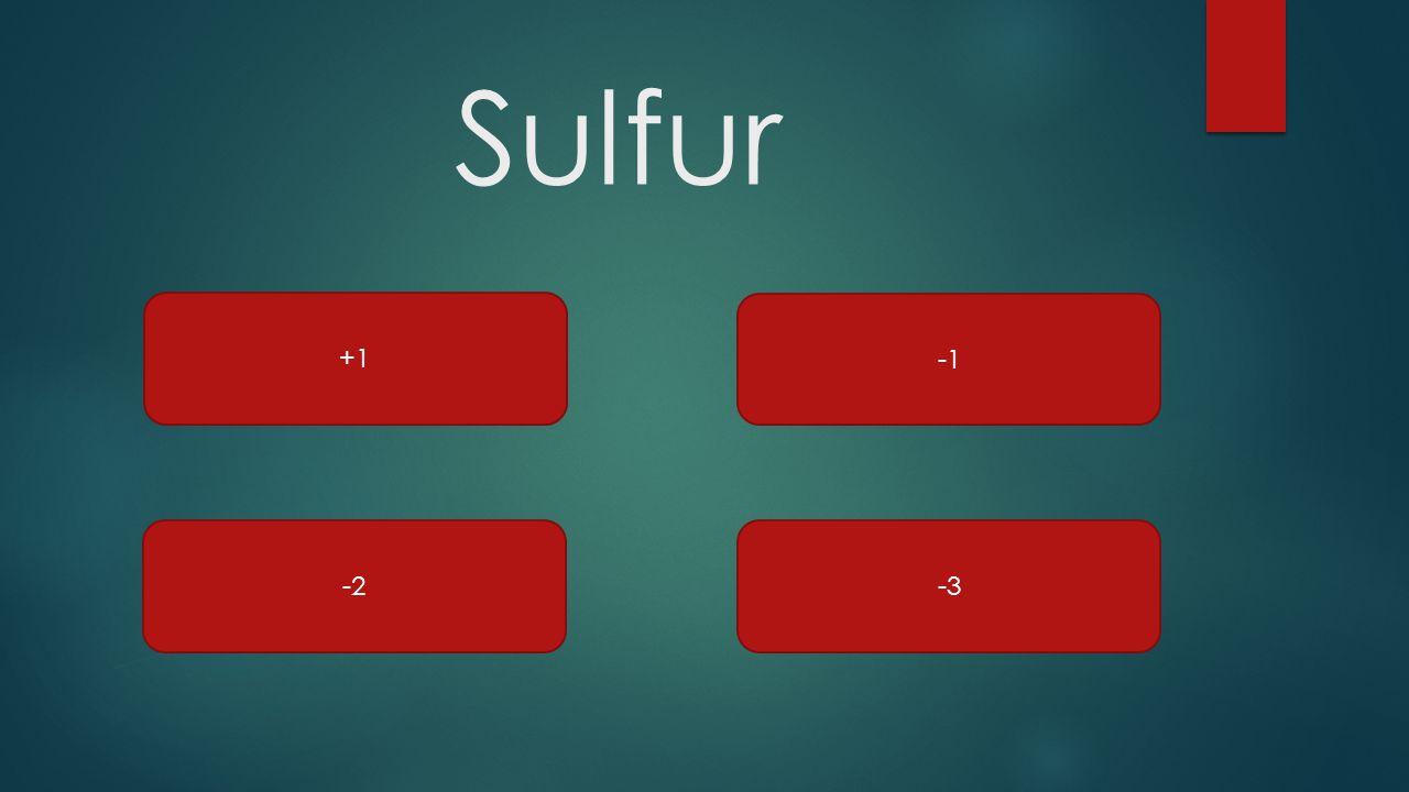 Sulfur +1 -1 -2 -3