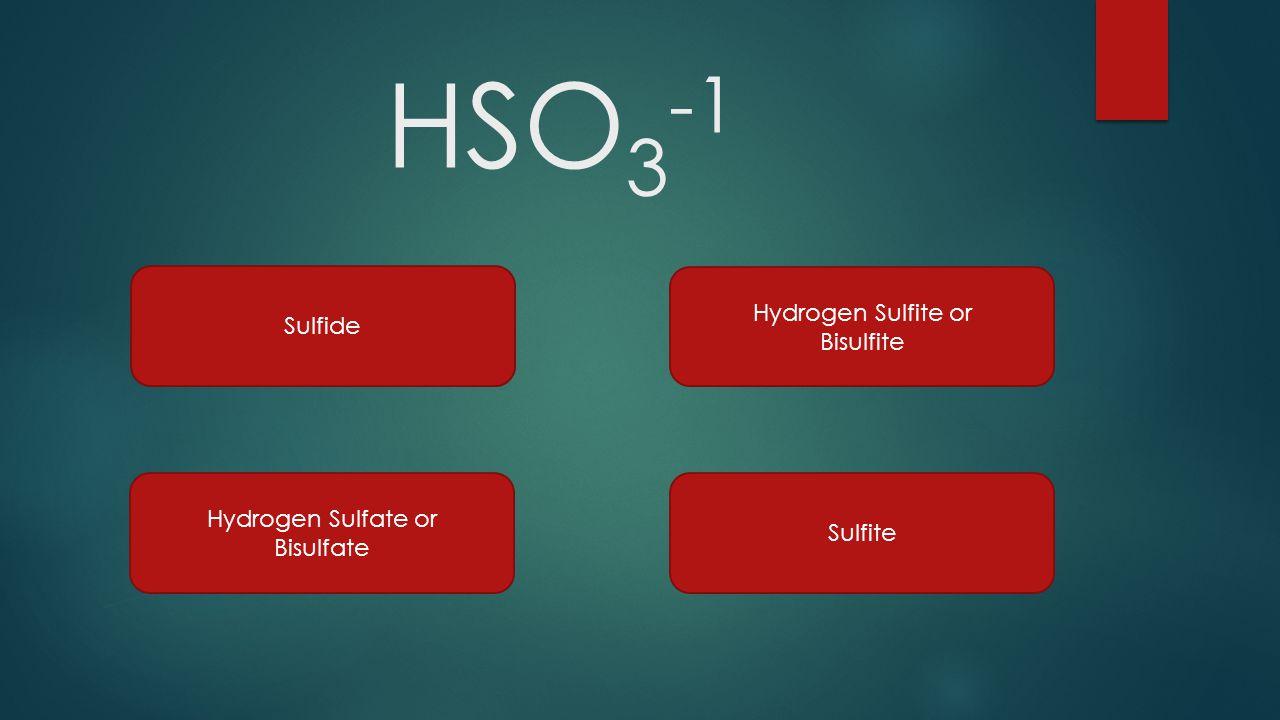 HSO3-1 Sulfide Hydrogen Sulfite or Bisulfite Hydrogen Sulfate or
