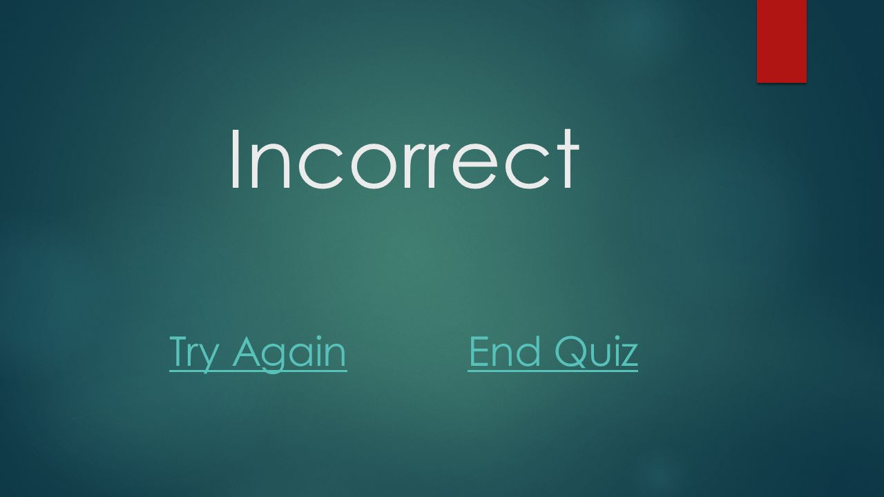 Incorrect Try Again End Quiz