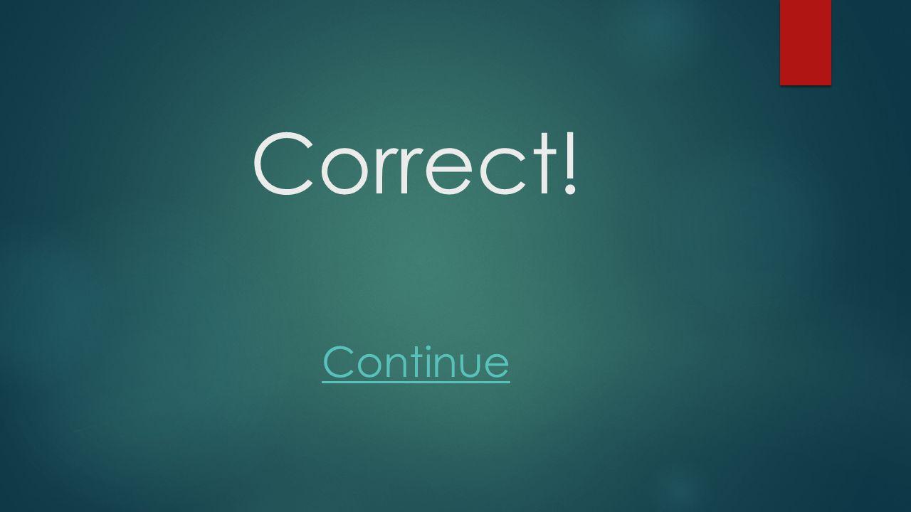 Correct! Continue