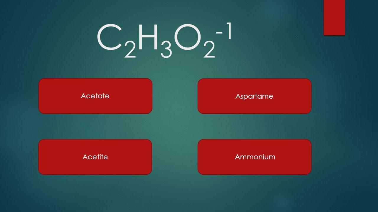 C2H3O2-1 Acetate Aspartame Acetite Ammonium
