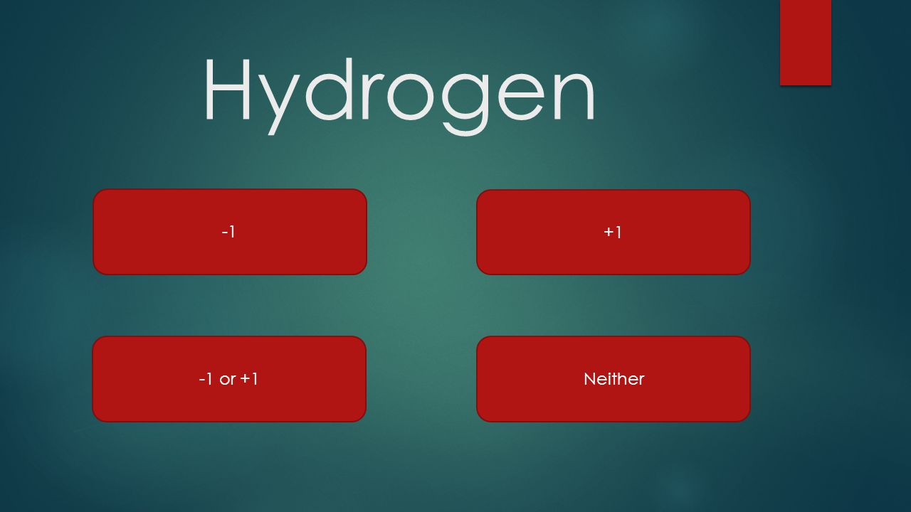 Hydrogen -1 +1 -1 or +1 Neither