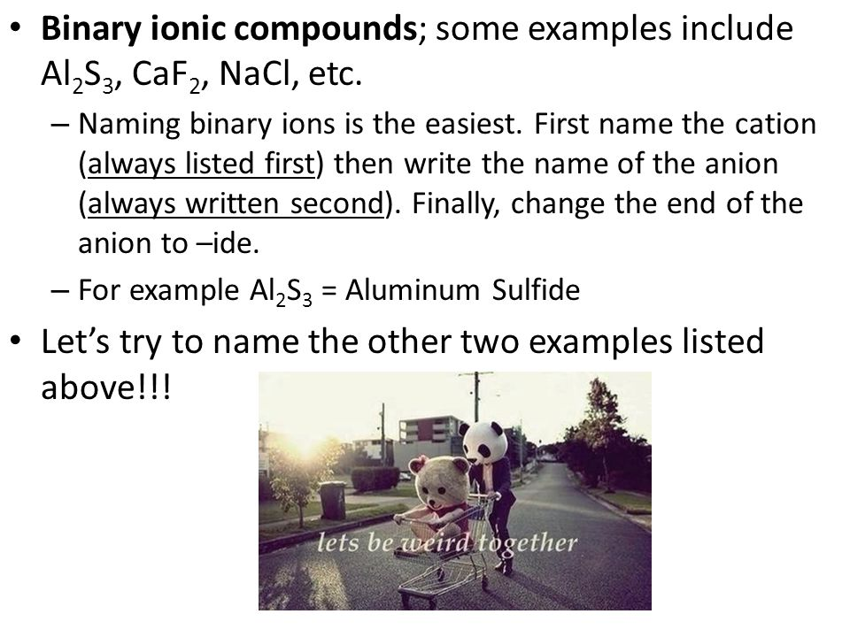 Binary ionic compounds; some examples include Al2S3, CaF2, NaCl, etc.