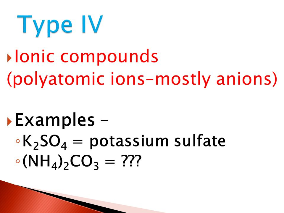 Type IV Ionic compounds (polyatomic ions–mostly anions) Examples –