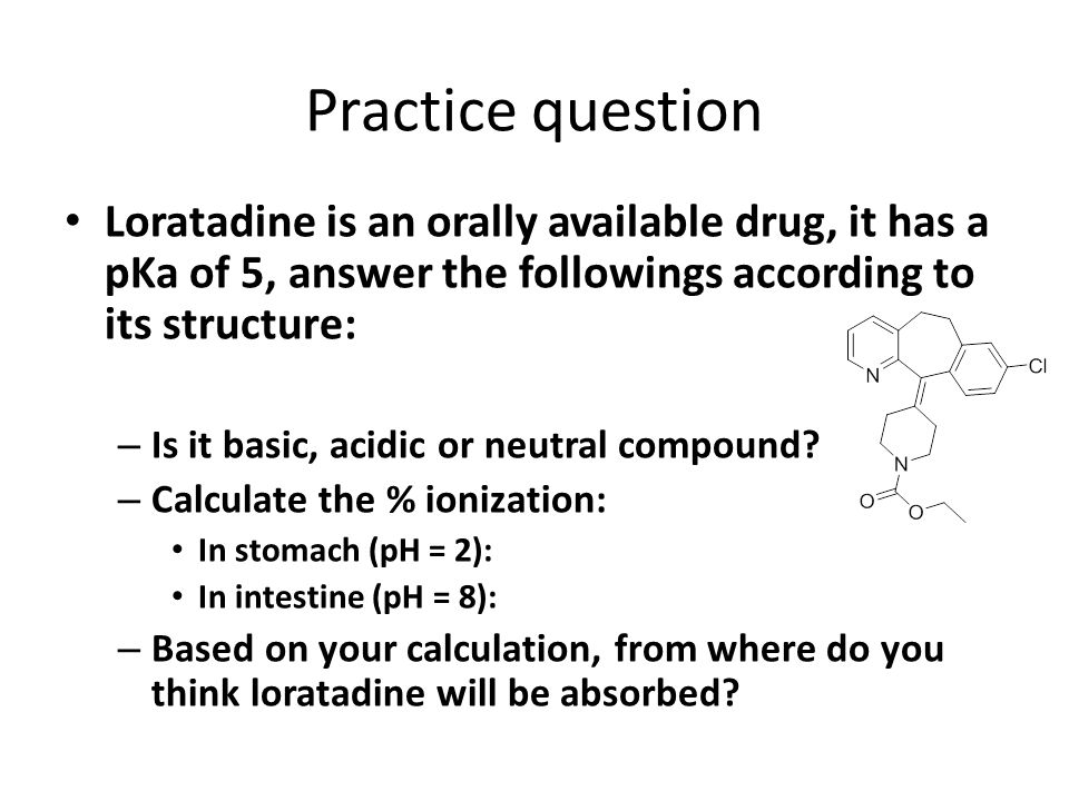 Practice question Loratadine is an orally available drug, it has a pKa of 5, answer the followings according to its structure: