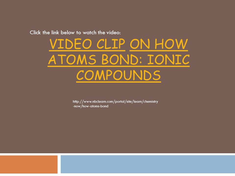 Video Clip on How Atoms Bond: IONIC COMPOUNDS