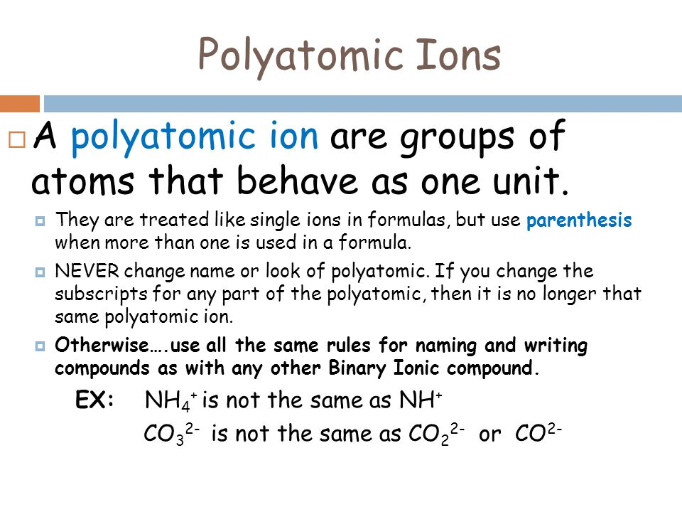 Polyatomic Ions A polyatomic ion are groups of atoms that behave as one unit.