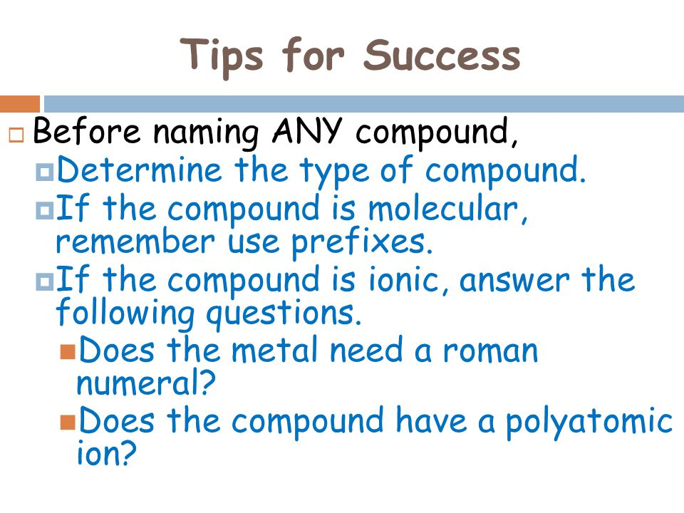 Tips for Success Before naming ANY compound,
