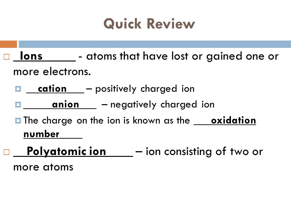 Quick Review _Ions_____ - atoms that have lost or gained one or more electrons. __cation___ – positively charged ion.