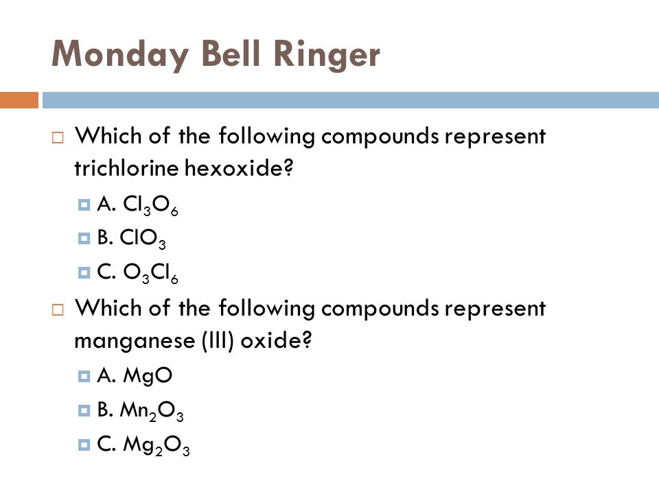Monday Bell Ringer Which of the following compounds represent trichlorine hexoxide A. Cl3O6. B. ClO3.