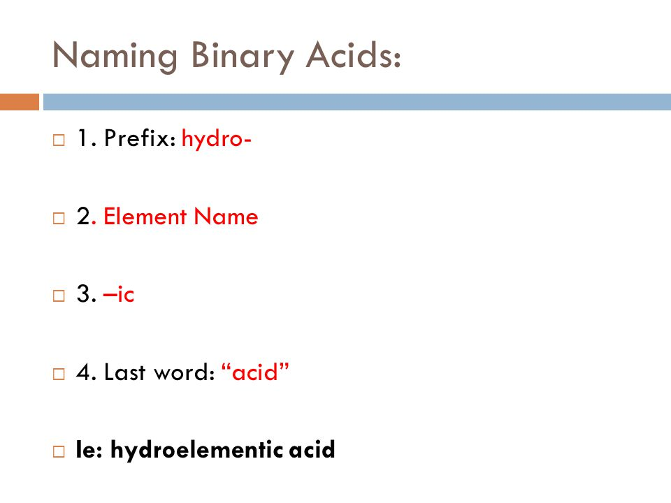 Naming Binary Acids: 1. Prefix: hydro- 2. Element Name 3. –ic