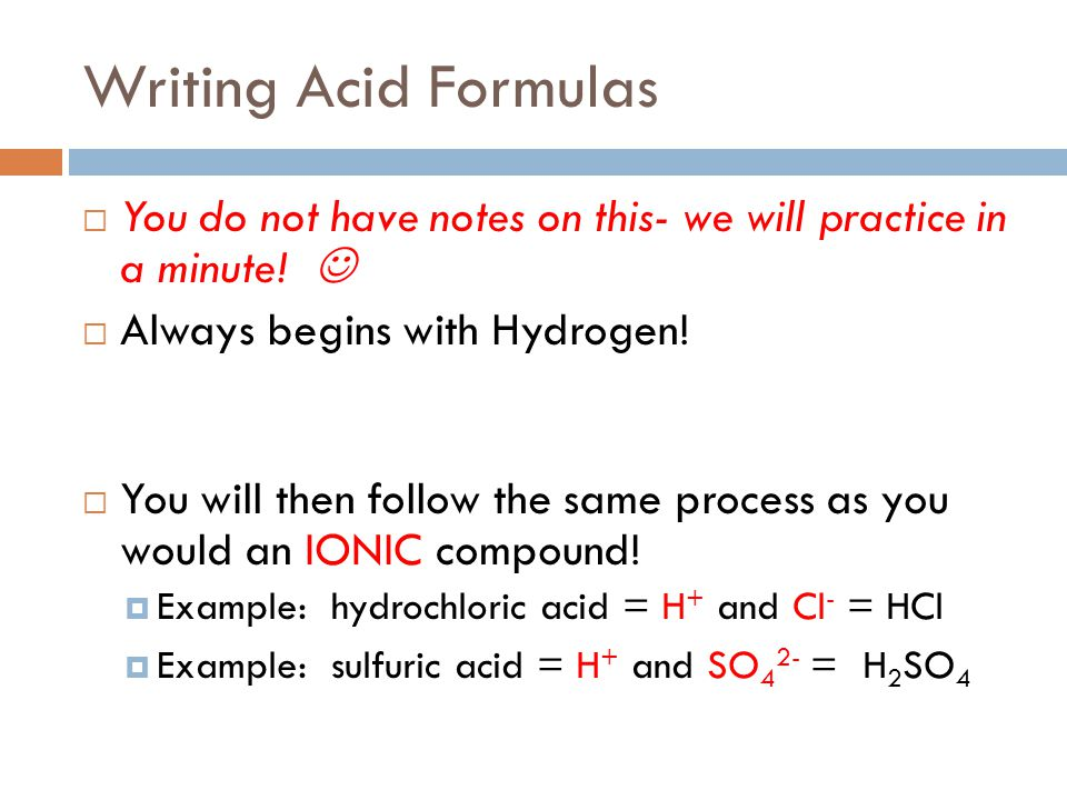Writing Acid Formulas You do not have notes on this- we will practice in a minute!  Always begins with Hydrogen!
