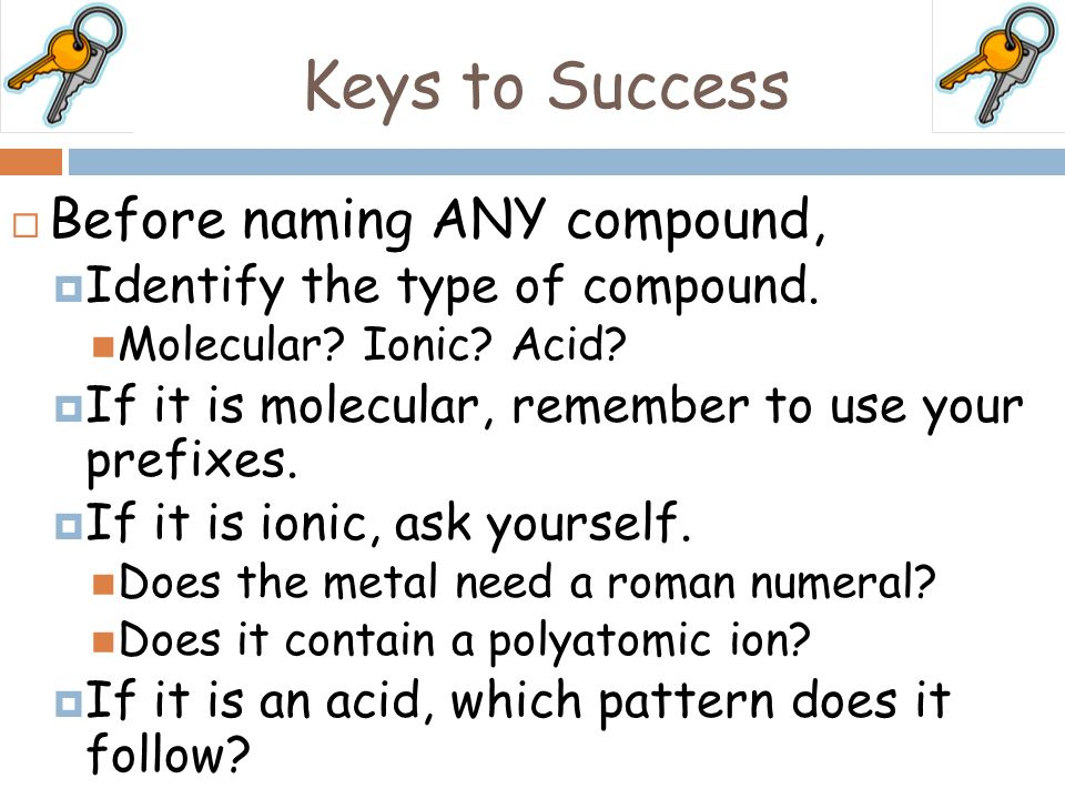 Keys to Success Before naming ANY compound,