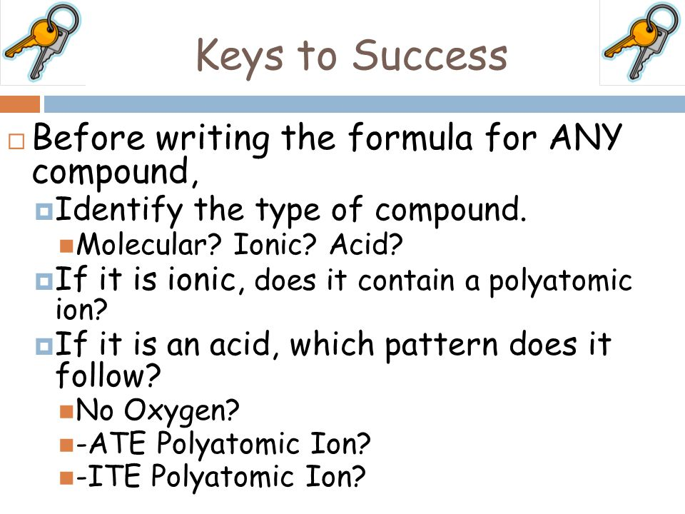 Keys to Success Before writing the formula for ANY compound,