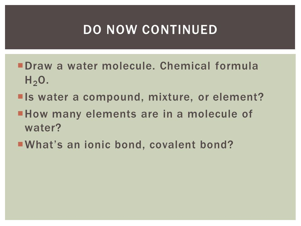 Do Now Continued Draw a water molecule. Chemical formula H2O.