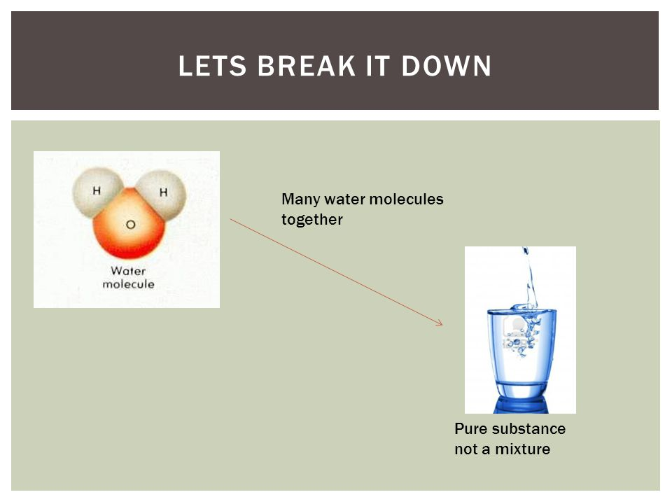 Lets break it down Many water molecules together