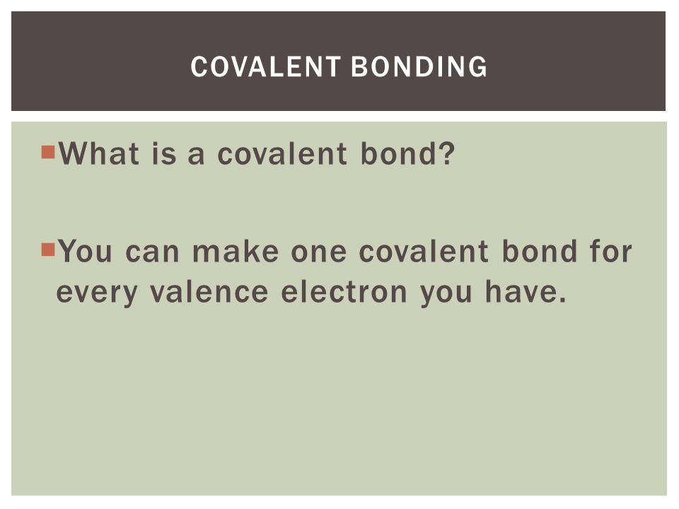 You can make one covalent bond for every valence electron you have.