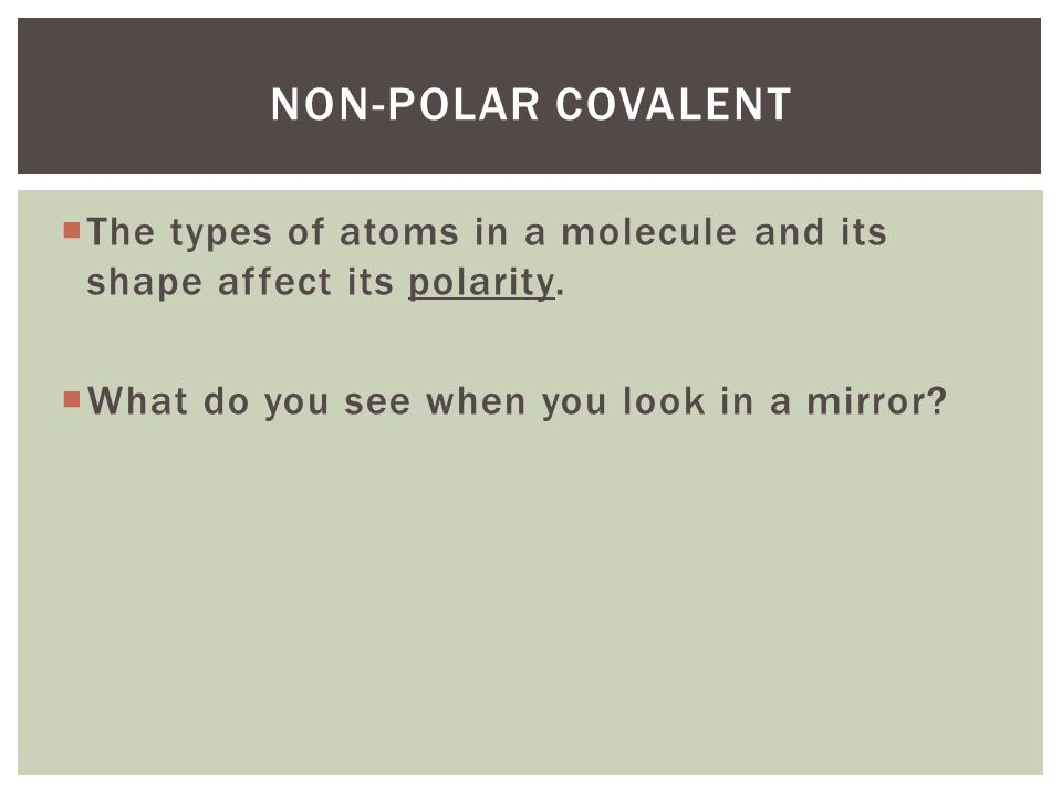 Non-polar covalent The types of atoms in a molecule and its shape affect its polarity.