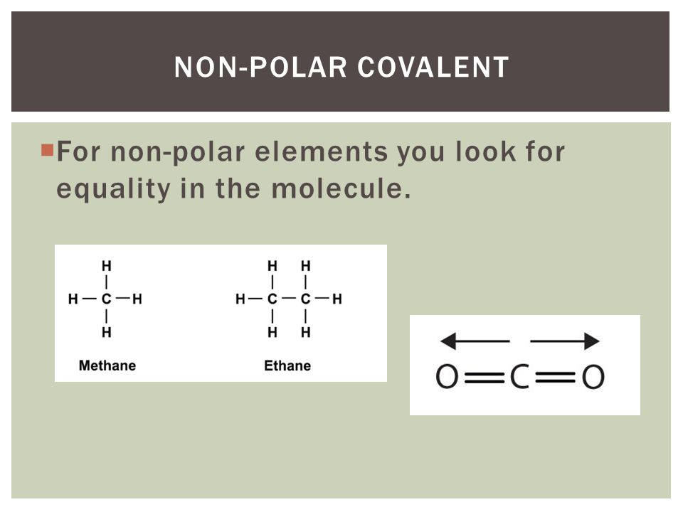 Non-polar covalent For non-polar elements you look for equality in the molecule.
